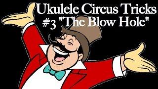 """Ukulele Circus Tricks #3: """"The Blow Hole"""""""