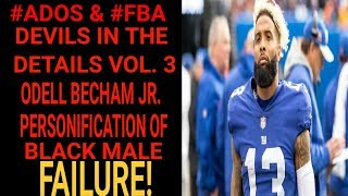 ADOS & FBA DEVILS IN THE DETAILS VOL.3: ODELL BECHAM PERSONIFICATION OF BLACK MALE FAILURE!
