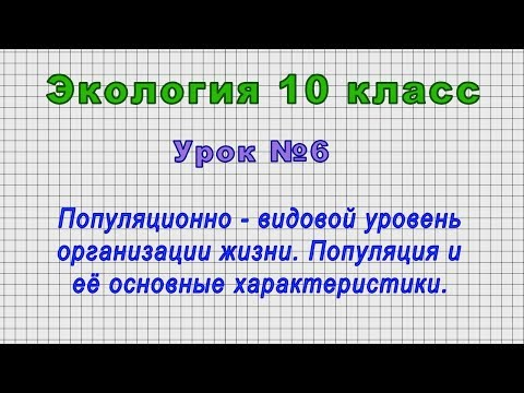 Экология 10 класс (Урок№6 - Популяционно - видовой уровень организации жизни.)