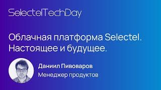 Облачная платформа Selectel. Настоящее и будущее, Даниил Пивоваров