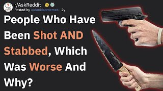 People Who Have Been Shot AND Stabbed, Which Was Worse? (AskReddit)
