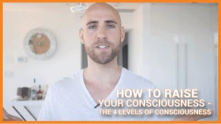 How To Raise Your Consciousness: The 4 Levels Of Consciousness