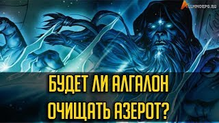 БУДЕТ ЛИ АЛГАЛОН ОЧИЩАТЬ АЗЕРОТ? [WORLD OF WARCRAFT]