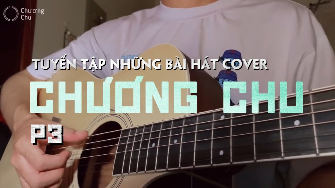 Tuyển tập những ca khúc Cover Hay Nhất - Chương Chu (P3)