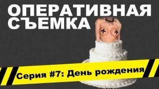 Оперативная съемка: День рождения (Видео #7)