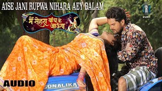 Aise Jani Rupwa Nihara Aey Balam | Khesari Lal Yadav, Kajal Raghwani | Main Sehra Bandh Ke Aaunga