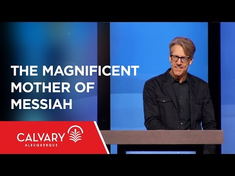 The Magnificent Mother of Messiah - Luke 1 - Skip Heitzig