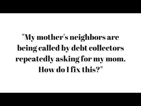 """My mother's neighbors are being called by debt collectors repeatedly asking for my mom"
