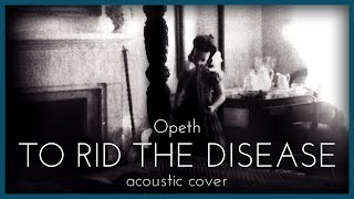 To Rid the Disease - Opeth (Acoustic Cover)