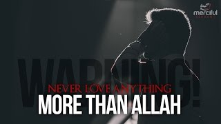WARNING!! NEVER LOVE ANYTHING MORE THAN ALLAH!