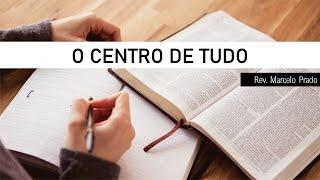 O CENTRO DE TUDO  I Rev. Marcelo Prado