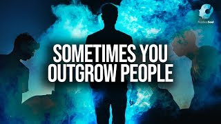 Sometimes You Outgrow People (Surround Yourself With The Right People)