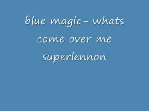 blue magic whats come over me