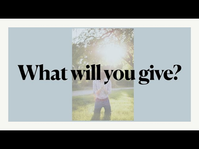 May 15, 2021. What Will You Give? By Ryan Semchuk