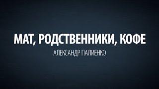 3 в 1: Мат, родственники, кофе. Александр Палиенко.