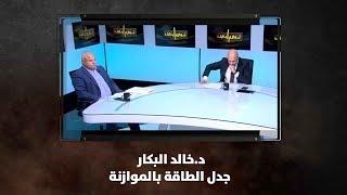 د.خالد البكار  - جدل الطاقة بالموازنة