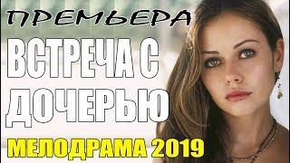 Фильм 2019 || ВСТРЕЧА С ДОЧЕРЬЮ || Русские Мелодрамы 2019 новинки / сериалы HD