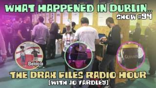 The Drax Files Radio Hour with Jo Yardley Show #94: What happened in Dublin...