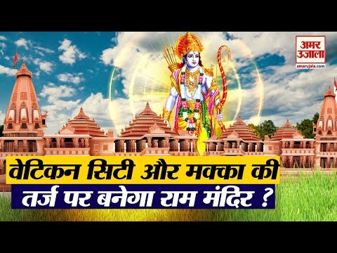Ram Mandir Trust: Ayodhya में बनने वाला भव्य राम मंदिर कैसा होगा ?जानिए कैसा है वेटिकन सिटी और मक्का