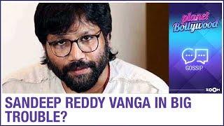 Kabir Singh and Arjun Reddy director Sandeep Reddy Vanga in BIG TROUBLE for THIS reason?
