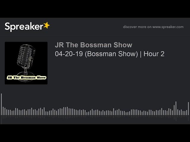 04-20-19 (Bossman Show) | Hour 2 (made with Spreaker)
