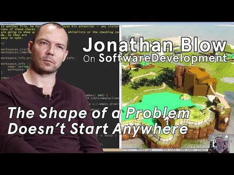 The Shape of a Problem Doesn't Start Anywhere: Jonathan Blow on Software Development