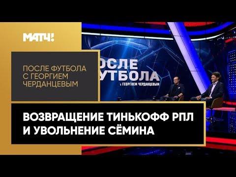 «После футбола с Георгием Черданцевым»: возвращение Тинькофф РПЛ и увольнение Семина