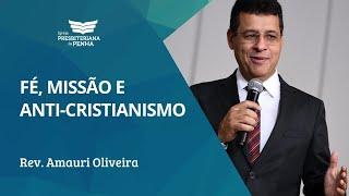 Fé, MIssão e o Anti-Cristianismo - Rev. Amauri Oliveira - Atos 5: 17-42