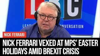 Nick Ferrari Vexed At MPs' Easter Holidays Amid Brexit Crisis - LBC