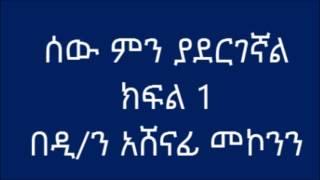 ሰው ምን ያደርገኛል ክፍል 1 ዲ/ን አሸናፊ መኮንን  Deacon Ashenafi Mekonnen Sew Men yadergegnal Part 1