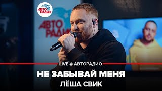 🅰️ Лёша Свик - Не Забывай Меня (LIVE @ Авторадио)