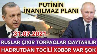 SON DƏQİQƏ! 31.07.2021 Ruslar çıxır TORPAQLAR QAYTARILIR, Hadrutdan TƏCİLİ XƏBƏR ŞOK, Putinin Planı