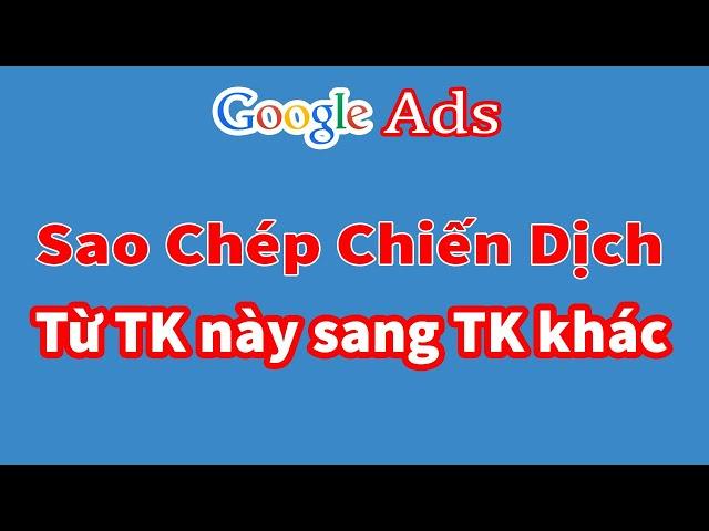 [Trương Đình Nam] Cách sao chép chiến dịch quảng cáo Google Ads từ tài khoản sang tài khoản khác
