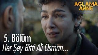 Her şey bitti Ali Osman... - Ağlama Anne 5. Bölüm