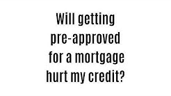 will getting pre-approved for a mortgage hurt my credit?