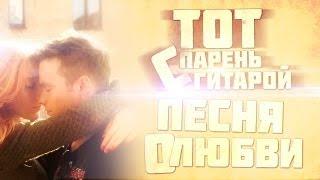Тот Парень С Гитарой - Песня О Любви