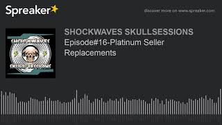 Episode#16-Platinum Seller Replacements