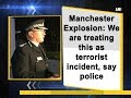 Manchester Explosion: We are treating this as terrorist incident, say police - ANI News