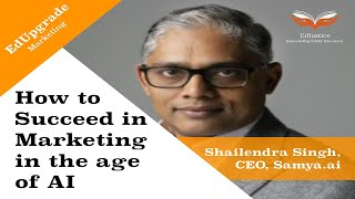 How to Succeed in Marketing in the Age of AI   Shailendra Singh, CEO, Samya.ai   EdUpgrade