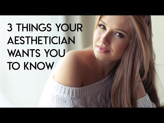 3 Things Your Aesthetician Wants You to Know