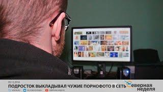 Подросток выкладывал чужие порнофото в сеть // СЕВЕРНАЯ НЕДЕЛЯ VDVSN.RU