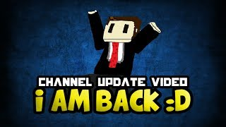 I AM BACK :D | Channel Update Video | Future of the channel :)