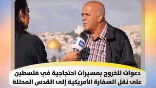 دعوات للخروج بمسيرات احتجاجية في فلسطين على نقل السفارة الأمريكية  إلى القدس المحتلة