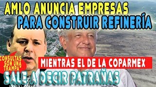 AMLO anuncia EMPRESAS PARA CONSTRUIR REFINERIA --- EL DE COPARMEX dijo mas PATRAÑAS