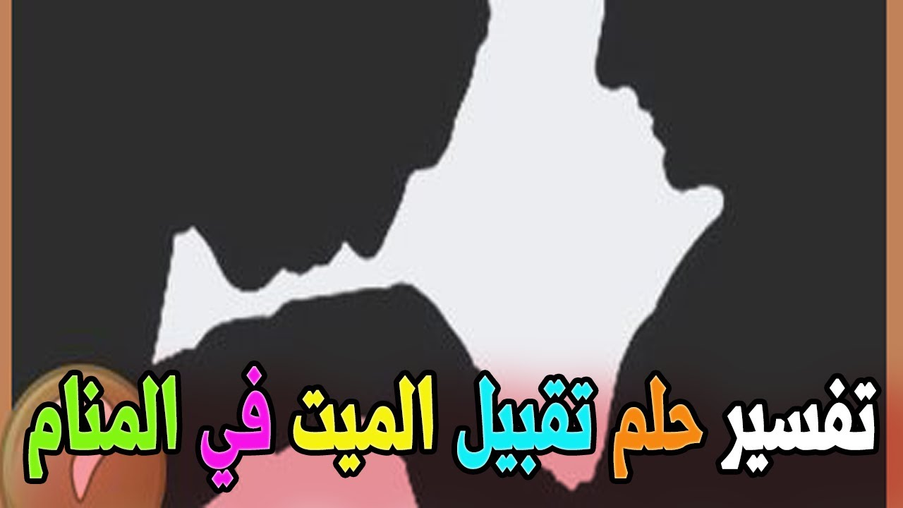 حلم تقبيل الميت للمتزوجة والعزباء في المنام تفسير تقبيل الحي للميت حلم حبيبي يقبلني في المنام Youtube