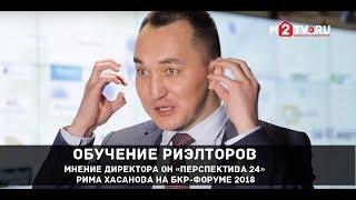 Обучение риэлторов. Мнение директора ОН «Перспектива 24» Рима Хасанова на БКР форуме 2018