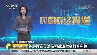 [中国财经报道]华为回应美国进口禁令 将继续在美法院挑战该禁令的合宪性| CCTV财经