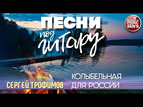 ПЕСНИ ПОД ГИТАРУ ✬ КОЛЫБЕЛЬНАЯ ДЛЯ РОССИИ ✬ СЕРГЕЙ ТРОФИМОВ
