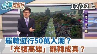 【台灣向前行】罷韓遊行50萬人潮?「光復高雄」罷韓成真? 2019.12.22(上)