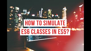How to simulate ES6 classes in ES5? | JavaScript Series